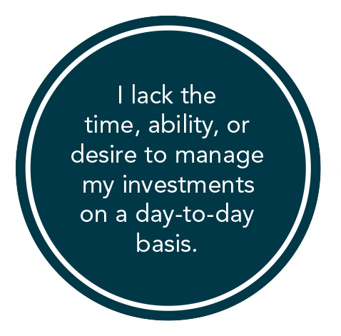 I lack the time, ability, or desire to manage my investments on a day-to-day basis.